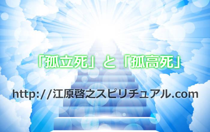 江原啓之さんのいう「孤立死」と「孤高死」!誰にでも来る人生の終わりについて