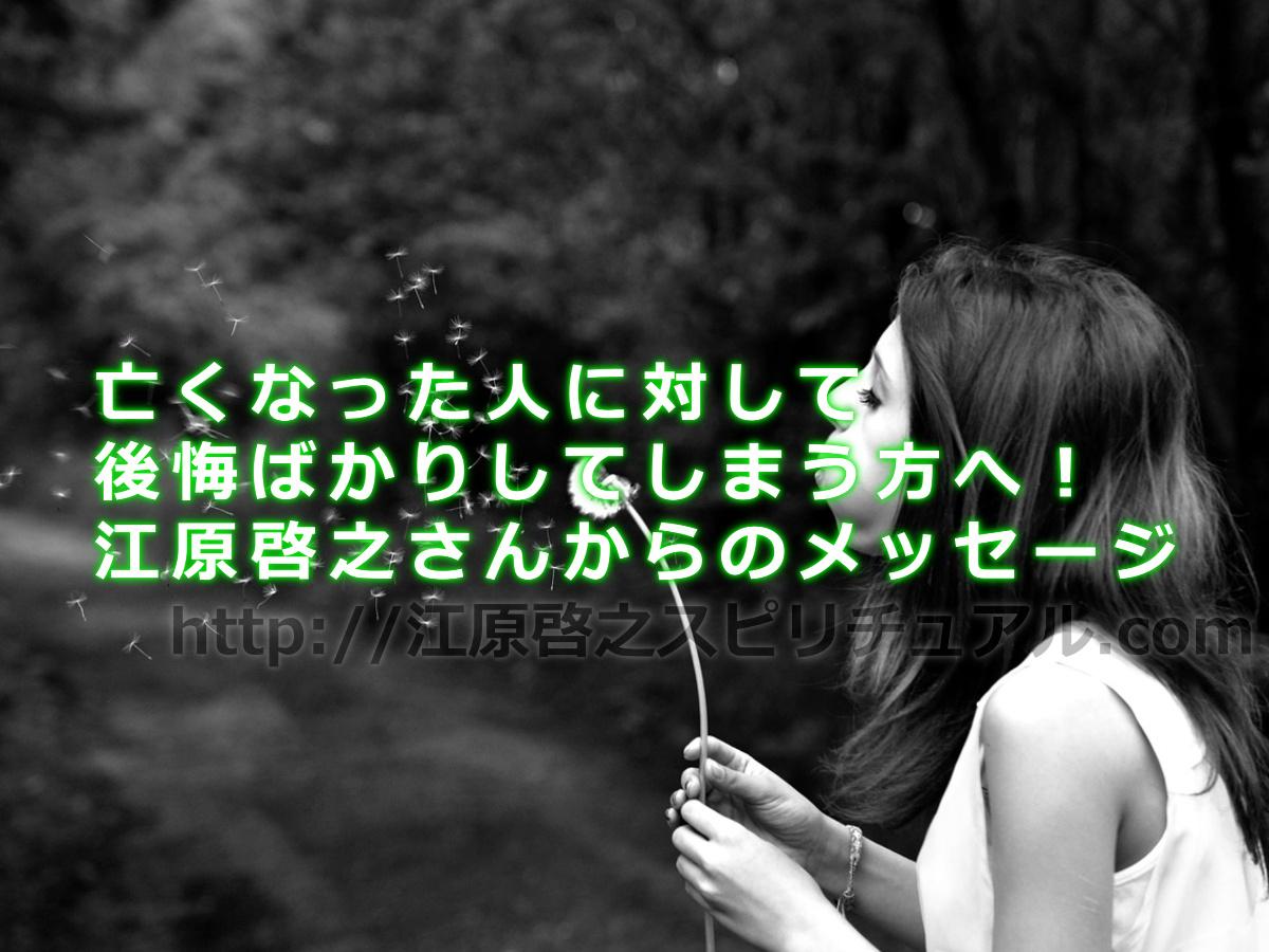 亡くなった人に対して後悔ばかりしてしまう方へ!江原啓之さんからのメッセージ